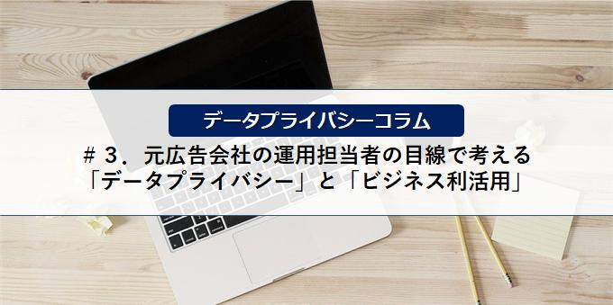 【データプライバシーコラム】<br>#3.元広告会社の運用担当者の目線で考える「データプライバシー」と「ビジネス利活用」