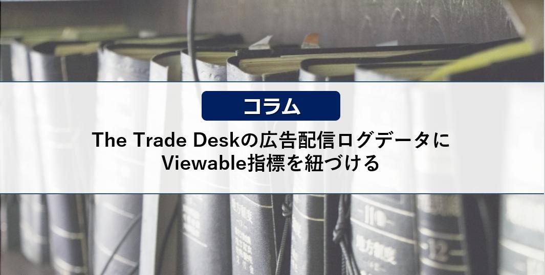 【アドテクコラム】The Trade Deskの広告配信ログデータにViewable指標を紐づける