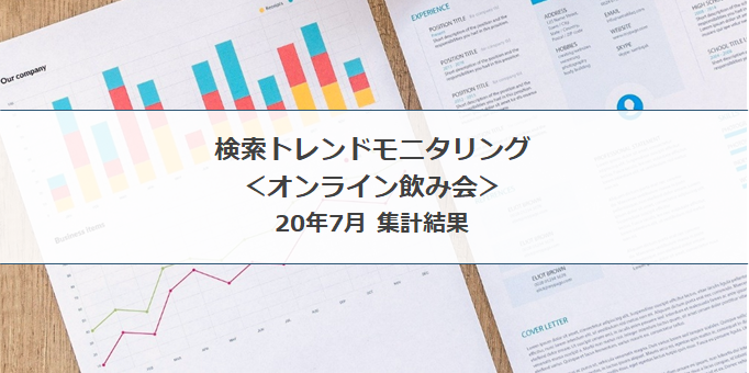 検索トレンド モニタリング|オンライン飲み会(20年7月集計結果)