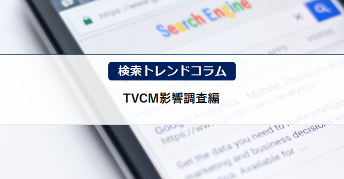 検索トレンドコラム(TVCM影響調査編)