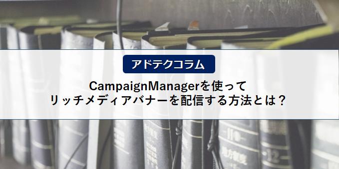 【アドテクコラム】CampaignManagerを使ってリッチメディアバナーを配信する方法とは?