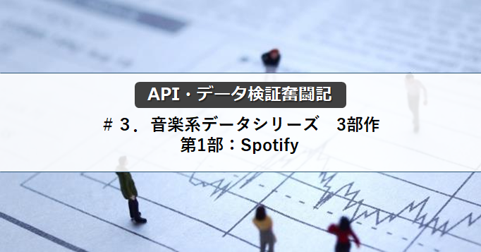 【API・データ検証奮闘記】#3.音楽系データシリーズ 3部作 第1部:Spotify