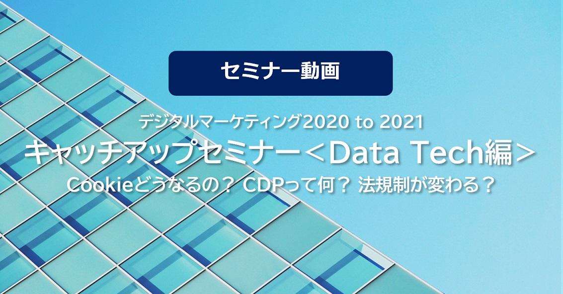 【セミナー動画】【デジタルマーケティング2020 to 2021】 キャッチアップセミナー<Data Tech編> ~Cookieどうなるの?CDPって何?法規制が変わる?~[2020/10/15(木)開催]