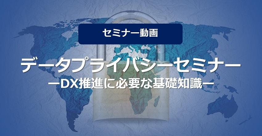 【セミナー動画】データプライバシーセミナー ~DX推進に必要な基礎知識~[2020/6/9(火)開催]
