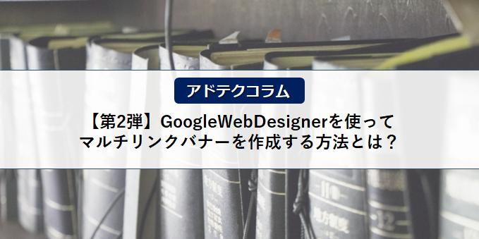 【アドテクコラム】ご好評につき第2弾!GoogleWebDesignerを使ってマルチリンクバナーを作成する方法とは?
