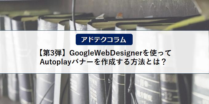 【アドテクコラム】ご好評につき第3弾!GoogleWebDesignerを使ってAutoplayバナーを作成する方法とは?