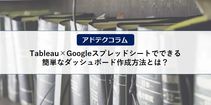 【アドテクコラム】Tableau×Googleスプレッドシートでできる簡単なダッシュボード作成方法とは?