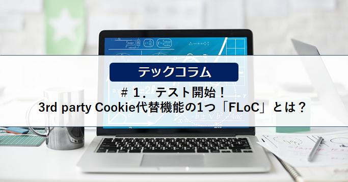 【テックコラム】テスト開始!3rd party Cookie代替機能の1つ「FLoC」とは?
