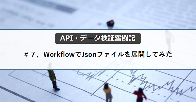 【API・データ検証奮闘記】#7.WorkflowでJsonファイルを展開してみた