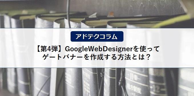 【アドテクコラム】ご好評につき第4弾!GoogleWebDesignerを使ってゲートバナーを作成する方法とは?