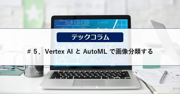 【テックコラム】Vertex AI と AutoML で画像分類する