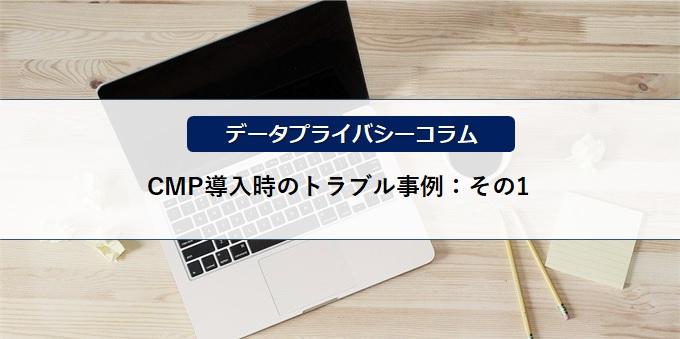 【データプライバシーコラム】CMP導入時のトラブル事例:その1