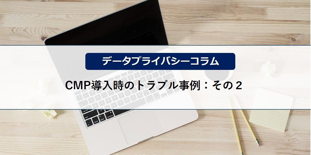 【データプライバシーコラム】CMP導入時のトラブル事例:その2