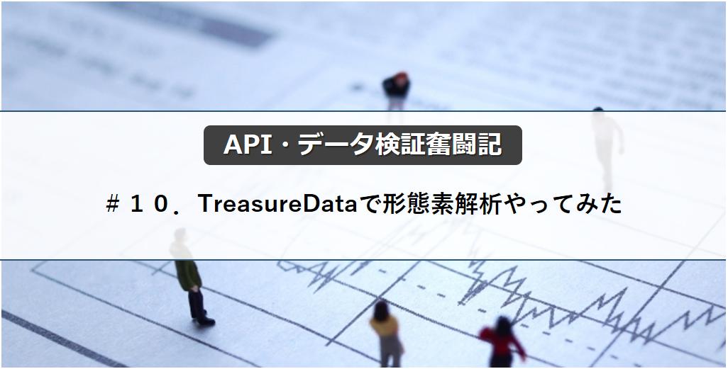 【API・データ検証奮闘記】#10.TreasureDataで形態素解析やってみた