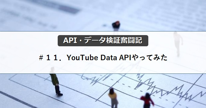 【API・データ検証奮闘記】#11.YouTube Data APIやってみた