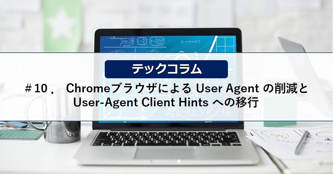 【テックコラム】Chromeブラウザによる User Agent の削減と User-Agent Client Hints への移行